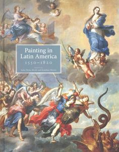 Painting in Latin America, 1550-1820 : From Conquest to Independence / edited by, Luisa Elena Alcalà and Jonathan Brown.