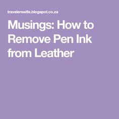 Musings: How to Remove Pen Ink from Leather