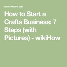 How to Start a Crafts Business: 7 Steps (with Pictures) - wikiHow