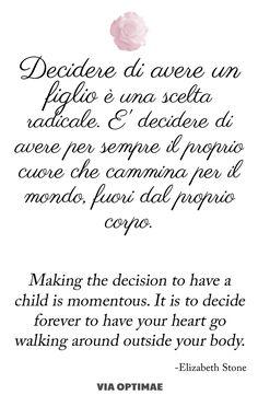 Decidere di avere un figlio è una scelta radicale. È decidere di avere per sempre il proprio cuore che cammina per il mondo,fuori dal proprio corpo, citazione su www.viaoptimae.com