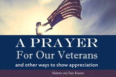 A Prayer for Our Veterans (And Other Ways to Show Appreciation) – Sisters on Our Knees