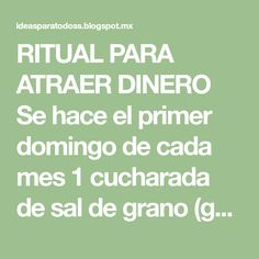 RITUAL PARA ATRAER DINERO Se hace el primer domingo de cada mes 1 cucharada de sal de grano (gorda) 1 vaso liso de vidrio El v...