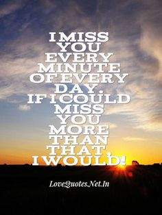 I #miss you every minute of every day. If I could miss you more than that, I would.