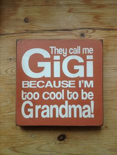 they call me Gigi because I'm too cool to be Grandma (Laughing Out Loud)