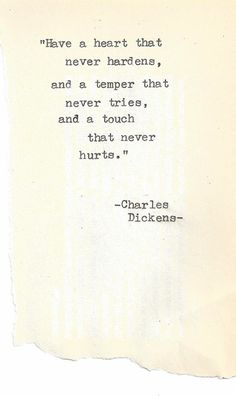 Have a heart that never hardens, a temper that never tries, and a touch that never hurts. ~ Charles Dickens