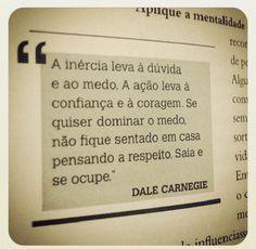 """.""""A inércia leva à dúvida e ao medo. E ação leva a confiança e à coragem. Se quiser dominar o medo não fique sentado em casa pensando a respeito. Saia e se culpe."""" - Dale Carnegie"""