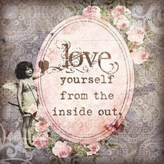 Love yourself from the inside out...