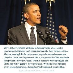 """""""We've got governors in Virginia, in Pennsylvania, all across the country saying women can't be trusted to make their own decisions. They're passing bills forcing women to get ultrasounds even when they don't want one. If you don't like it, the governor of Pennsylvania said you can """"close your eyes."""" When it comes to what's going on out there, you're not going to close your eyes. Women across American aren't closing their eyes. As long as I'm President, I won't either."""""""