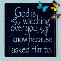God is watching over you, I know because I asked him to... life quotes quote wise quote inspirational quote religious quote inspiring quote attitude quotes wisdom quotes god bless you better person quote