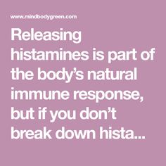 Releasing histamines is part of the body's natural immune response, but if you don't break down histamine properly, you could develop what we call histamine intolerance.