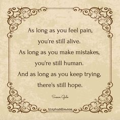 As long as you feel pain, you're still alive. As long as you make mistakes, you're still human. And as long as you keep trying, there's still hope.
