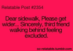 Dear Sidewalk, Please get wider. Sincererly, Third Friend Walking behind feeling excluded