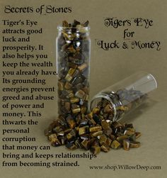 Secrets of Stones - Tiger's Eye for Luck and Money - Crystal Healing - Tiger's Eye attracts good luck and prosperity. It also helps you keep the wealth you already have. Its grounding energies prevent greed and abuse of power and money. This thwarts the personal corruption that money can bring and keeps relationships from becoming strained.