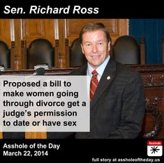 Richard Ross, Asshole of the Day for March 22, 2014 by TeaPartyCat (Follow @TeaPartyCat) Republicans say there is no War On women. They say it, but they they do things like propose laws requiring women going through divorce to get a judge's permission to date or have sex ||| The party of small govt. Right.