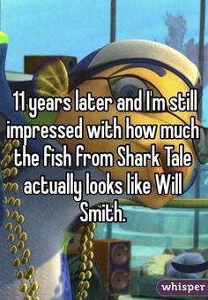 11 years later and I'm still impressed with how much the fish from Shark Tale actually looks like Will Smith.