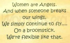 Women are angels. And when someone breaks our wings, we simply continue to fly... On a broomstick. We're flexible like that.