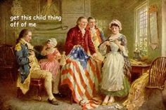 """Get this child thing off of me.""   George Washington Captions   http://ladyhistory.tumblr.com/post/88039119798/in-which-general-washington-becomes-increasingly"