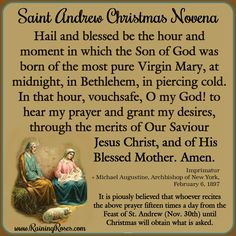 Here is the beautiful St. Andrew Christmas Novena which starts November 30th: Hail and Blessed be the hour and moment in which the Son of God was born of the most pure Virgin Mary at midnight, in Bethlehem, in piercing cold. In that hour, vouchsafe, O my God!, to hear my prayer and grant my desires, through the merits of Our Saviour Jesus Christ, and of His blessed Mother. Amen.