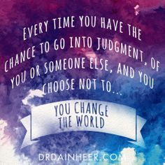 Every time you have the chance to go into judgement, of you or someone else, and you choose not to....you change the world. ~ #DainHeer