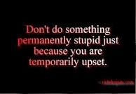 don't do something permanently stupid just because you are temporarily upset…ahem, facebook