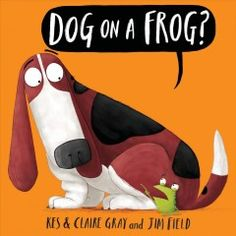 Dog on a frog? / by Kes & Claire Gray ; illustrated by Jim Field.