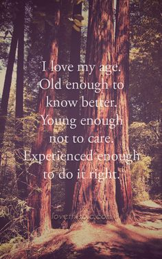 I love my age life quotes quotes positive quotes quote life quote inspirational wisdom age