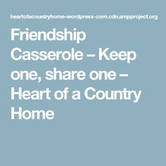 Friendship Casserole – Keep one, share one – Heart of a Country Home