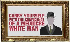 Carry yourself with the confidence of a mediocre white man via fuldesign. Click on the image to see more!