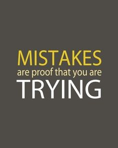Mistakes are proof that you're trying!.