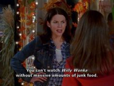 """You can't watch Willy Wonka without massive amounts of junk food."" -Lorelai"