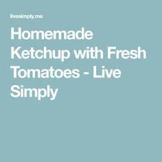 Homemade Ketchup with Fresh Tomatoes - Live Simply