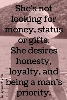 She's not looking for money, status or gifts. She desires honesty, loyalty, and being a man's priority.