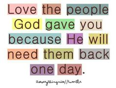Love them while you can; you never know God's greater plan.
