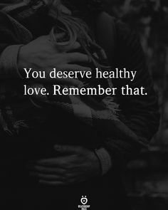 You Deserve Healthy love. Remember That.