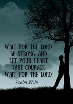 """""""Wait for the Lord, be strong, and let your heart take courage; wait for the Lord!"""" Psalm 27:14"""