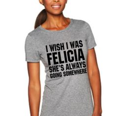 I wish I was Felicia shes always going somewhere Tank or Shirt, Bye Felicia,Funny shirt, Friday, Unisex tee,Bye Felicia shirt, Felicia,Cya by FutureMrsToBee on Etsy