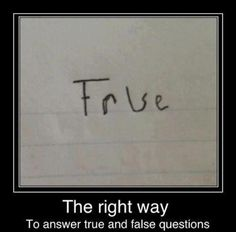 This is the right way to answer true and false questions :D