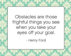 Obstacles are those frightful things you see when you take your eyes off your goal. ~Henry Ford