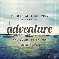 """As soon as I saw you, I knew an adventure was going to happen."" - Winnie the Pooh"