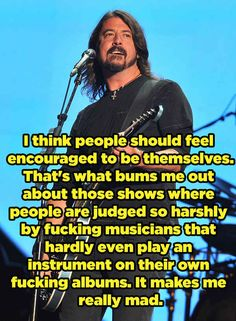 Dave Grohl-And when he ranted about how those shows punish original voices.