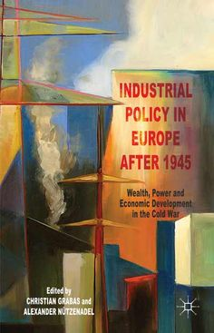 Industrial policy in Europe after 1945 : wealth, power and economic development in the Cold War / edited by Christian Grabas and Alexander Nützenadel (2014)