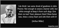 """""""I do think I see some shred of goodness in John Proctor. Not enough to weave a banner with, but white enough to keep it from such dogs. Give them no tear! Tears pleasure them! Show honor now, show a stony heart and sink them with it!""""- Arthur Miller"""