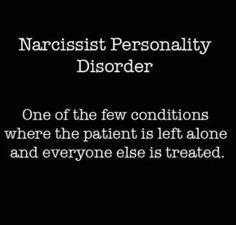 Narcissist personality disorder - one of the few conditions where the patient is left alone & everyone else is treated.