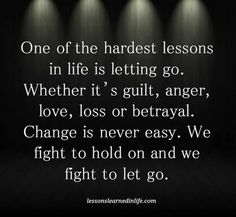 ''One of the hardest lessons is letting go. Whether it's guilt, anger, love, loss or betrayal. Change is never easy. We fight to hold on and we fight to let go.'' source: Lessons Learned In Life Great Quotes, Quotes To Live By, Me Quotes, Motivational Quotes, Inspirational Quotes, Life Is Hard Quotes, Anger Quotes, Sign Quotes, People Quotes