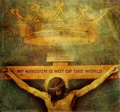 """My kingdom is not of this world"" John 18:36"