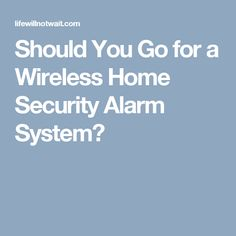 Should You Go for a Wireless Home Security Alarm System?