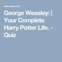George Weasley: | Your Complete Harry Potter Life. - Quiz