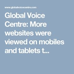 Global Voice Centre: More websites were viewed on mobiles and tablets t...