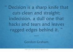 """ Decision is a sharp knife that cuts clean and straight; indecision, a dull one that hacks and tears and leaves ragged edges behind it. "" —"