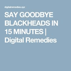 SAY GOODBYE BLACKHEADS IN 15 MINUTES  |  Digital Remedies